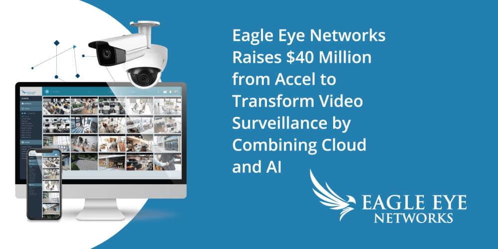Eagle Eye Networks Raises $40 Million To Transform Video Surveillance By Combining Cloud And AI